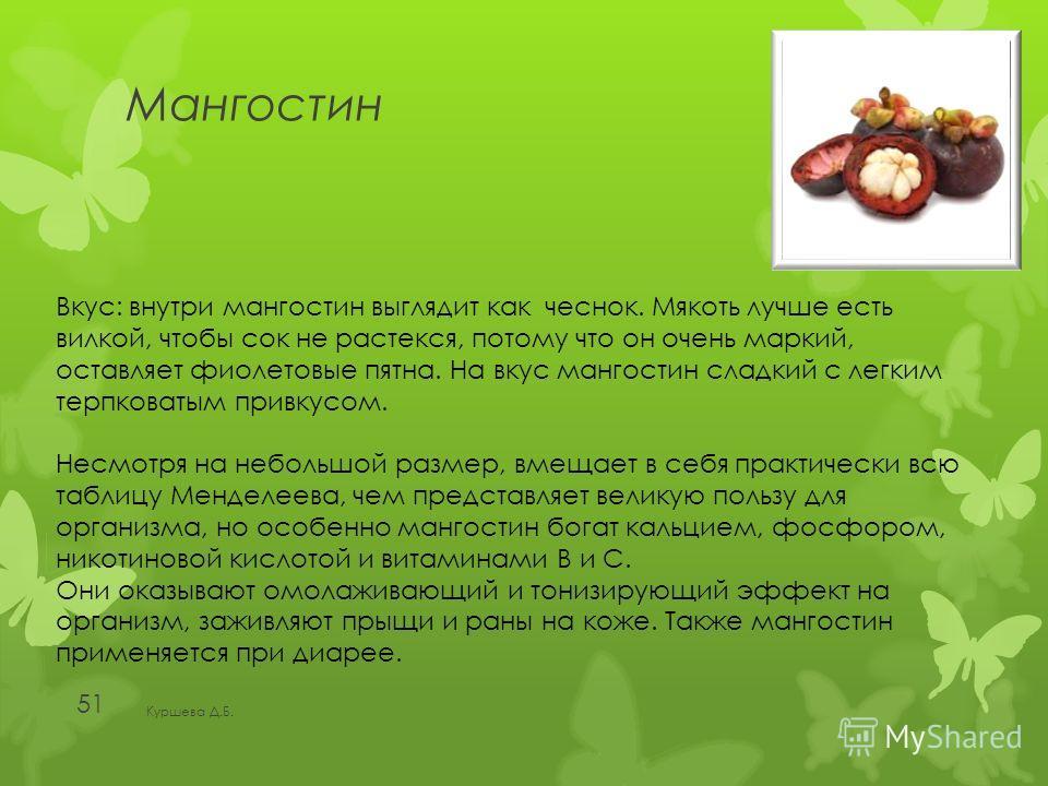 Мангостин Куршева Д.Б. 51 Вкус: внутри мангостин выглядит как чеснок. Мякоть лучше есть вилкой, чтобы сок не растекся, потому что он очень маркий, оставляет фиолетовые пятна. На вкус мангостин сладкий с легким терпковатым привкусом. Несмотря на небол