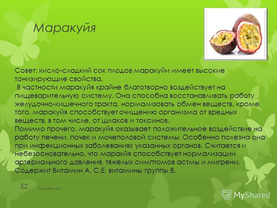 Маракуйя Куршева Д.Б. 52 Совет: кисло-сладкий сок плодов маракуйи имеет высокие тонизирующие свойства. В частности маракуйя крайне благотворно воздействует на пищеварительную систему. Она способна восстанавливать работу желудочно-кишечного тракта, но