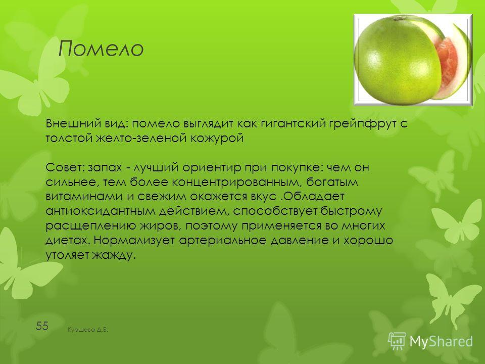 Помело Куршева Д.Б. 55 Внешний вид: помело выглядит как гигантский грейпфрут с толстой желто-зеленой кожурой Совет: запах - лучший ориентир при покупке: чем он сильнее, тем более концентрированным, богатым витаминами и свежим окажется вкус.Обладает а