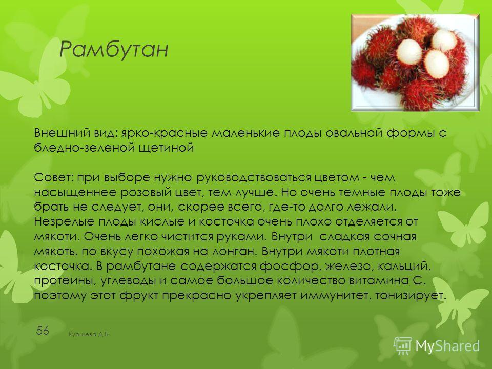 Рамбутан Куршева Д.Б. 56 Внешний вид: ярко-красные маленькие плоды овальной формы с бледно-зеленой щетиной Совет: при выборе нужно руководствоваться цветом - чем насыщеннее розовый цвет, тем лучше. Но очень темные плоды тоже брать не следует, они, ск