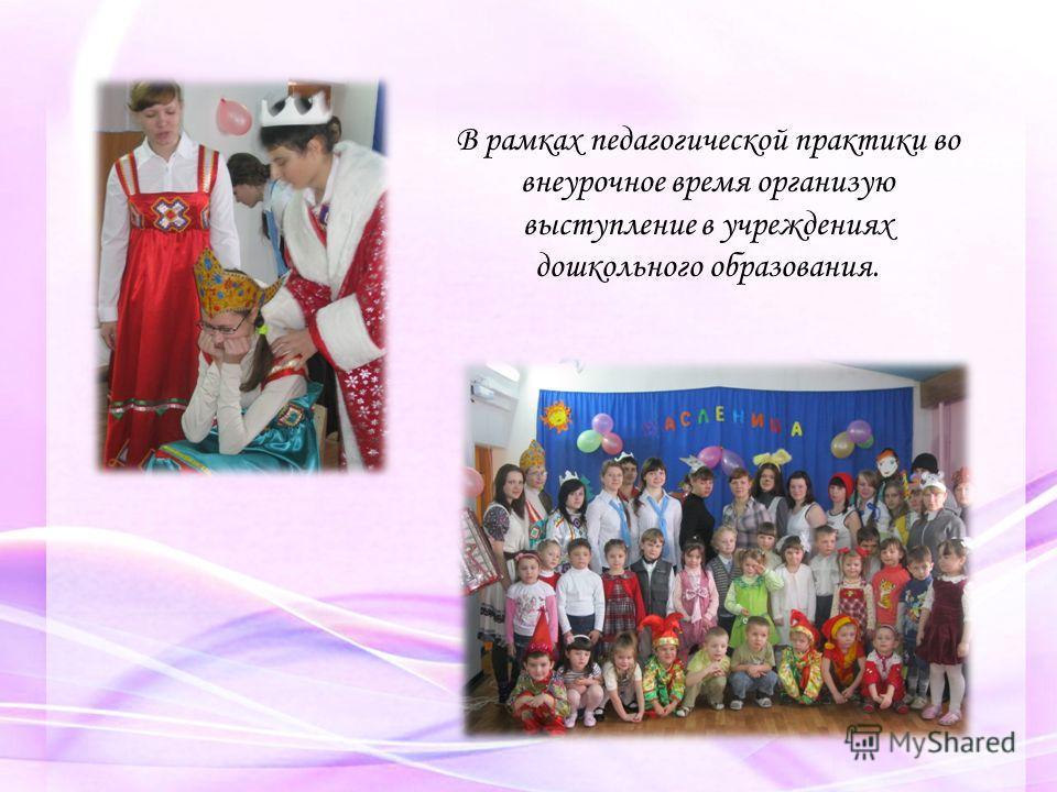 В рамках педагогической практики во внеурочное время организую выступление в учреждениях дошкольного образования.