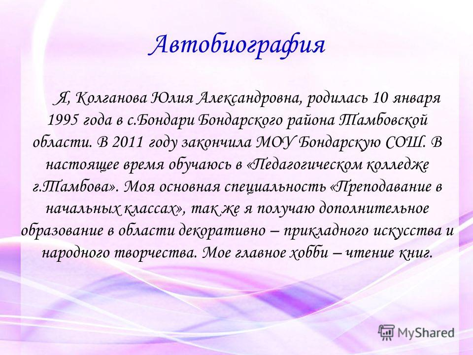 Автобиография Я, Колганова Юлия Александровна, родилась 10 января 1995 года в с.Бондари Бондарского района Тамбовской области. В 2011 году закончила МОУ Бондарскую СОШ. В настоящее время обучаюсь в «Педагогическом колледже г.Тамбова». Моя основная сп