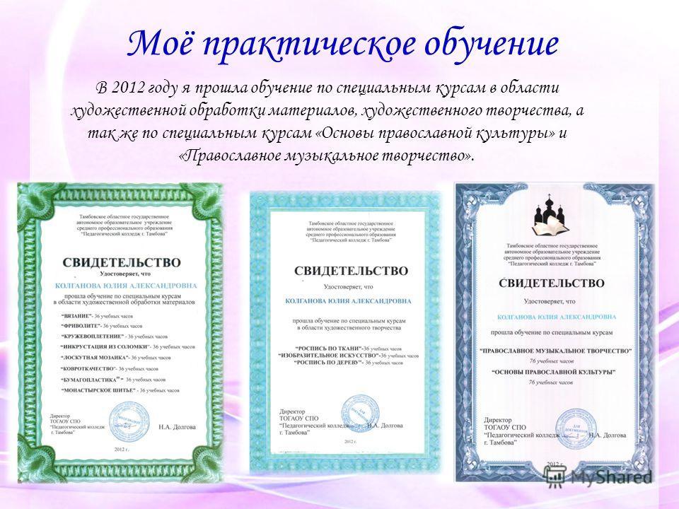 Моё практическое обучение В 2012 году я прошла обучение по специальным курсам в области художественной обработки материалов, художественного творчества, а так же по специальным курсам «Основы православной культуры» и «Православное музыкальное творчес