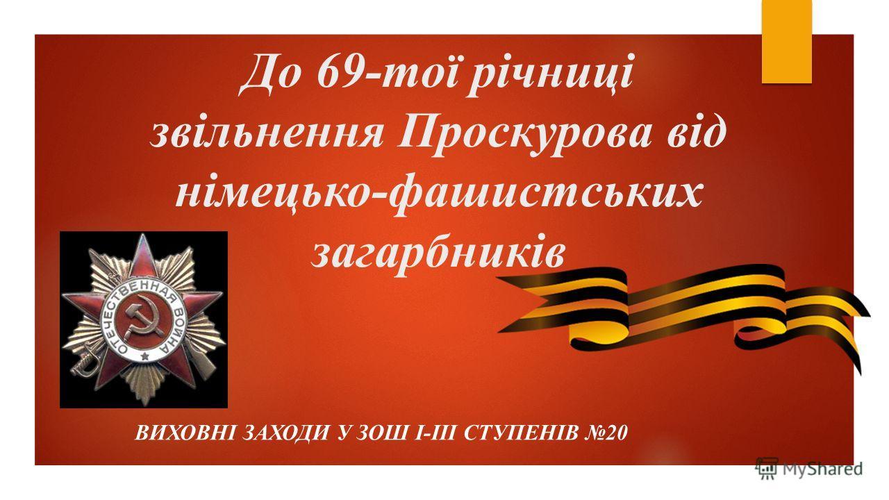 До 69-тої річниці звільнення Проскурова від німецько-фашистських загарбників ВИХОВНІ ЗАХОДИ У ЗОШ І-ІІІ СТУПЕНІВ 20