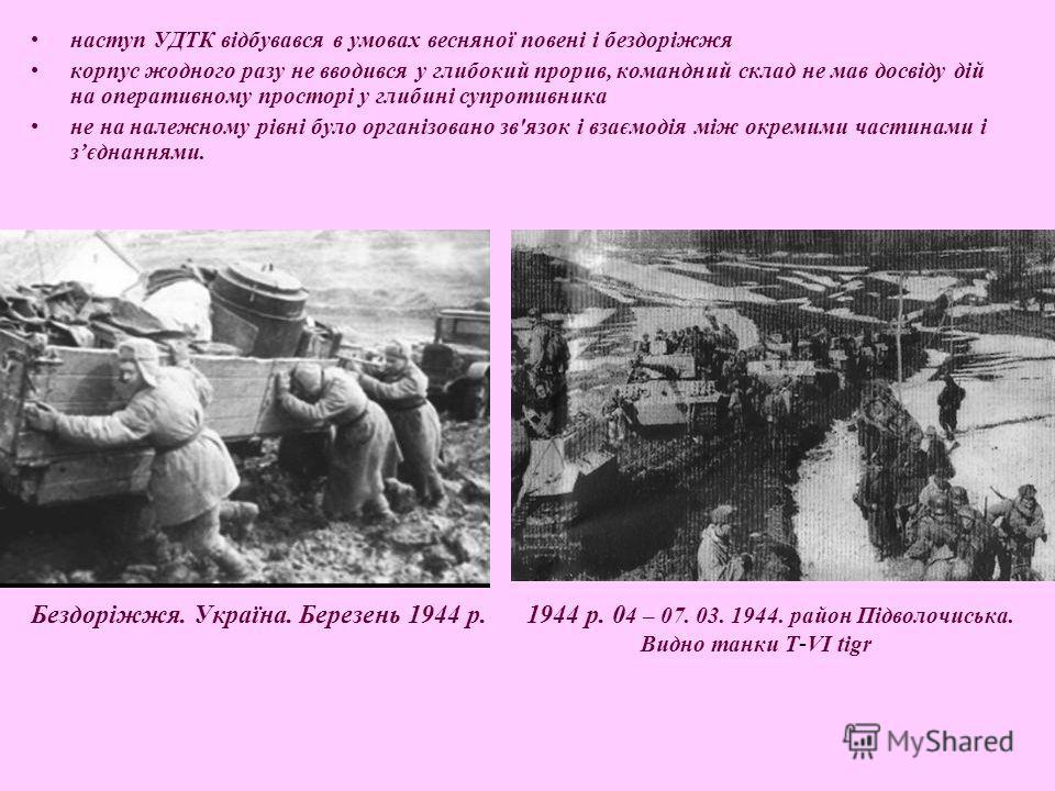 Бездоріжжя. Україна. Березень 1944 р. 1944 р. 0 4 – 07. 03. 1944. район Підволочиська. Видно танки T - VI tigr наступ УДТК відбувався в умовах весняної повені і бездоріжжя корпус жодного разу не вводився у глибокий прорив, командний склад не мав досв