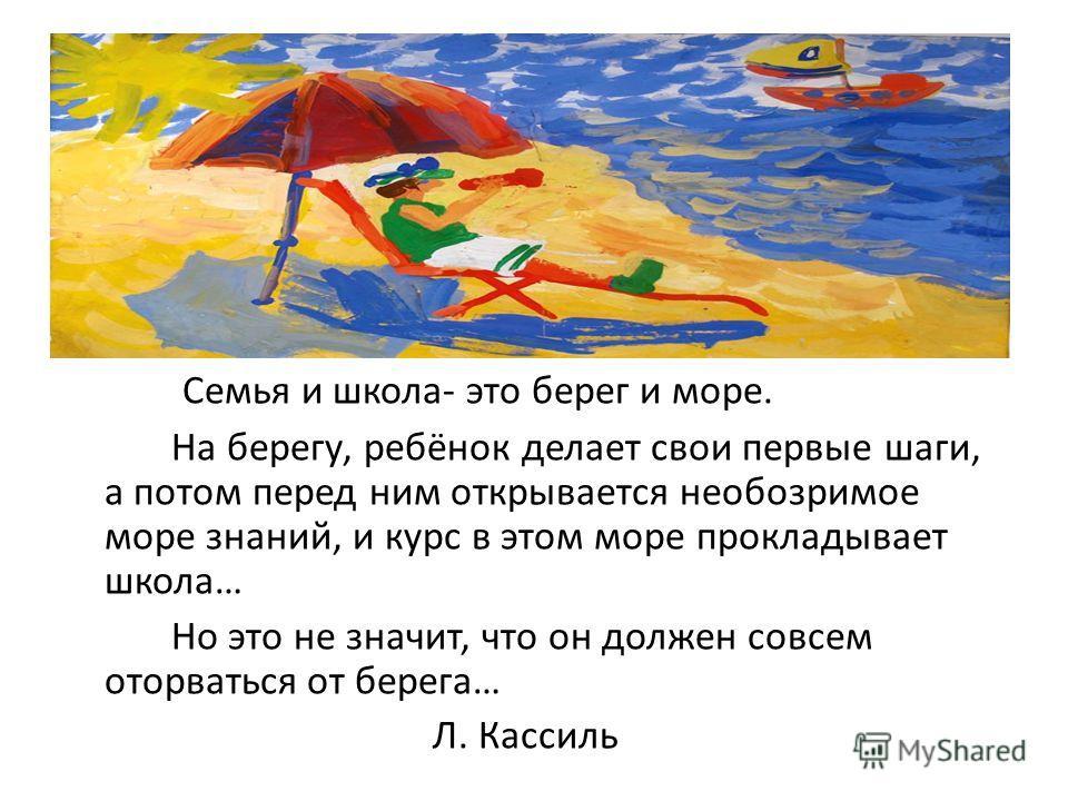 Семья и школа- это берег и море. На берегу, ребёнок делает свои первые шаги, а потом перед ним открывается необозримое море знаний, и курс в этом море прокладывает школа… Но это не значит, что он должен совсем оторваться от берега… Л. Кассиль