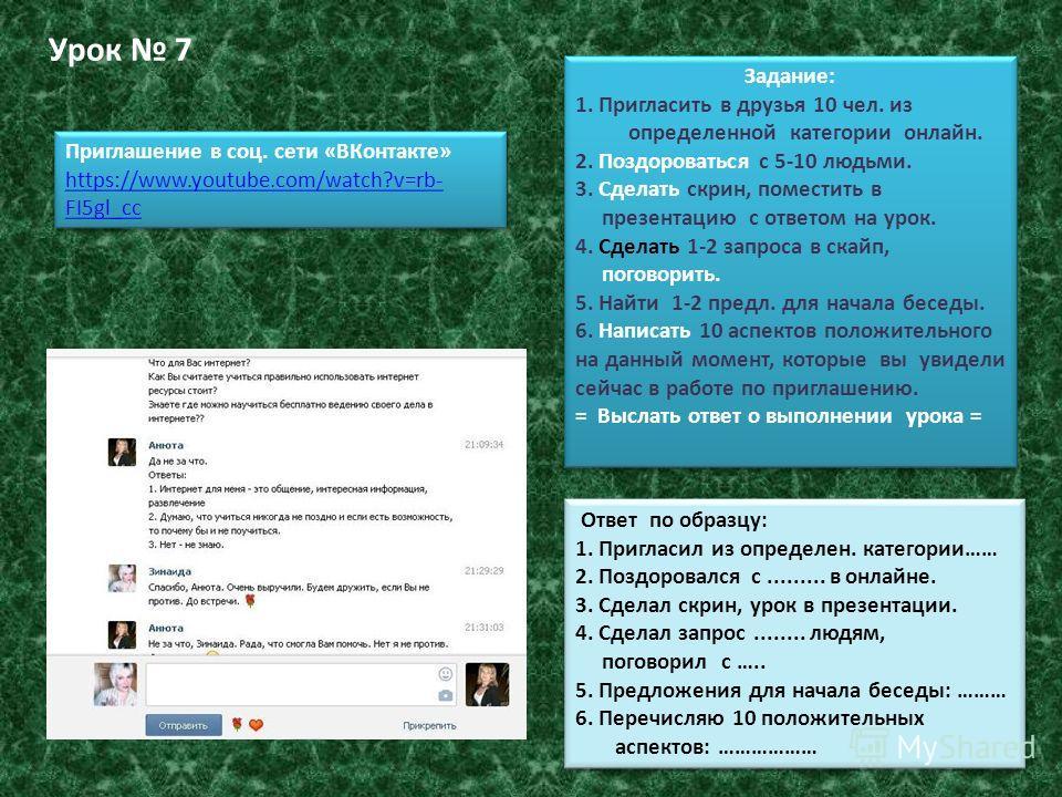 Урок 7 Задание: 1. Пригласить в друзья 10 чел. из определенной категории онлайн. 2. Поздороваться с 5-10 людьми. 3. Сделать скрин, поместить в презентацию с ответом на урок. 4. Сделать 1-2 запроса в скайп, поговорить. 5. Найти 1-2 предл. для начала б
