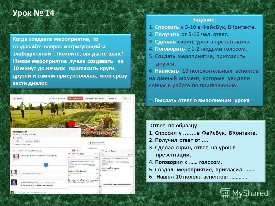 Урок 14 Задание: 1. Спросить у 5-10 в ФейсБук, ВКонтакте. 2. Получить от 5-10 чел. ответ. 3. Сделать скрин, урок в презентацию. 4. Поговорить с 1-2 людьми голосом. 5. Создать мероприятие, пригласить друзей. 6. Написать 10 положительных аспектов на да