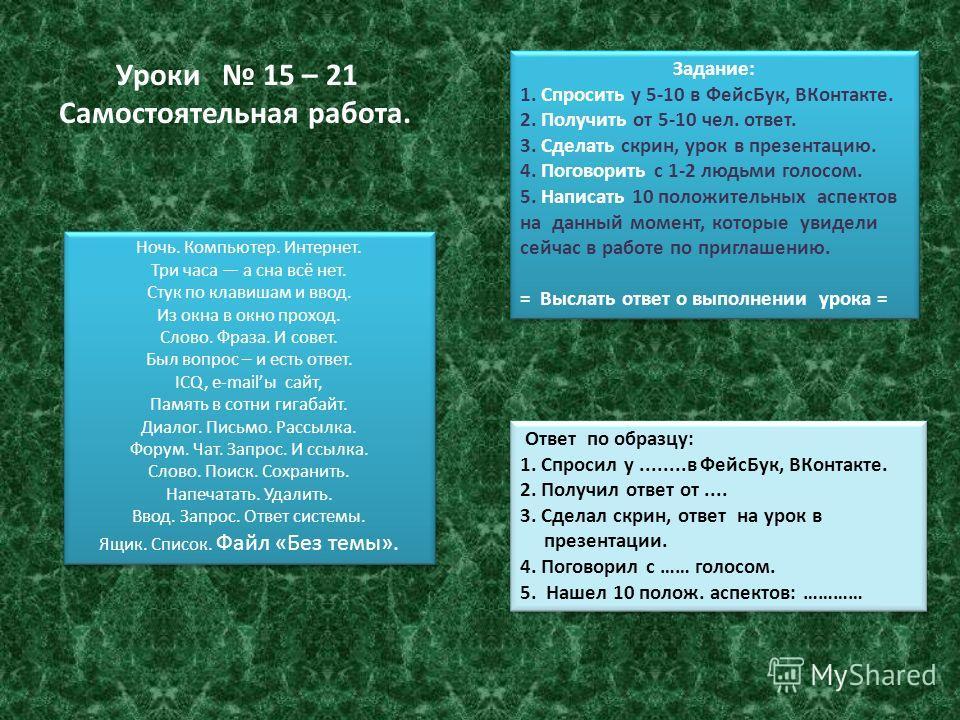 Задание: 1. Спросить у 5-10 в ФейсБук, ВКонтакте. 2. Получить от 5-10 чел. ответ. 3. Сделать скрин, урок в презентацию. 4. Поговорить с 1-2 людьми голосом. 5. Написать 10 положительных аспектов на данный момент, которые увидели сейчас в работе по при