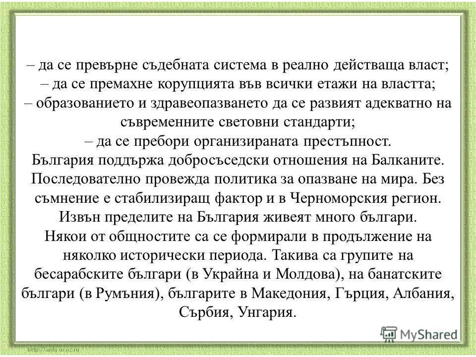 3. Светът за България и българите. На 1 януари 2007 г. България става равноправен член на Европейския съюз. Но за да достигне равнището на най – високоразвитите страни в него тя трябва да реши няколко основни проблема, възникнали в периода на преход
