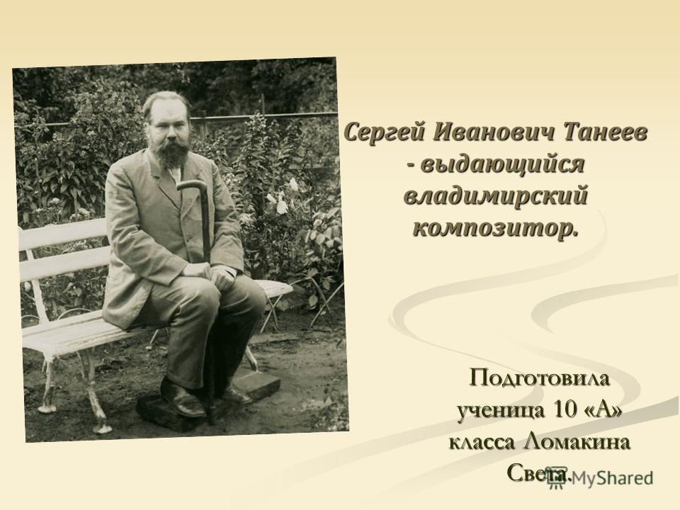 Сергей Иванович Танеев - выдающийся владимирский композитор. Подготовила ученица 10 «А» класса Ломакина Света.