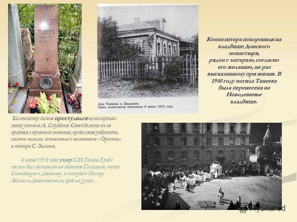 Композитора похоронили на кладбище Донского монастыря, рядом с матерью, согласно его желанию, не раз высказанному при жизни. В 1940 году могила Танеева была перенесена на Новодевичье кладбище. Композитор сильно простудился на похоронах своего ученика