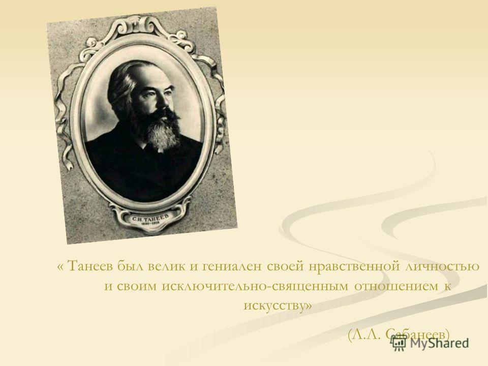 « Танеев был велик и гениален своей нравственной личностью и своим исключительно-священным отношением к искусству» (Л.Л. Сабанеев)