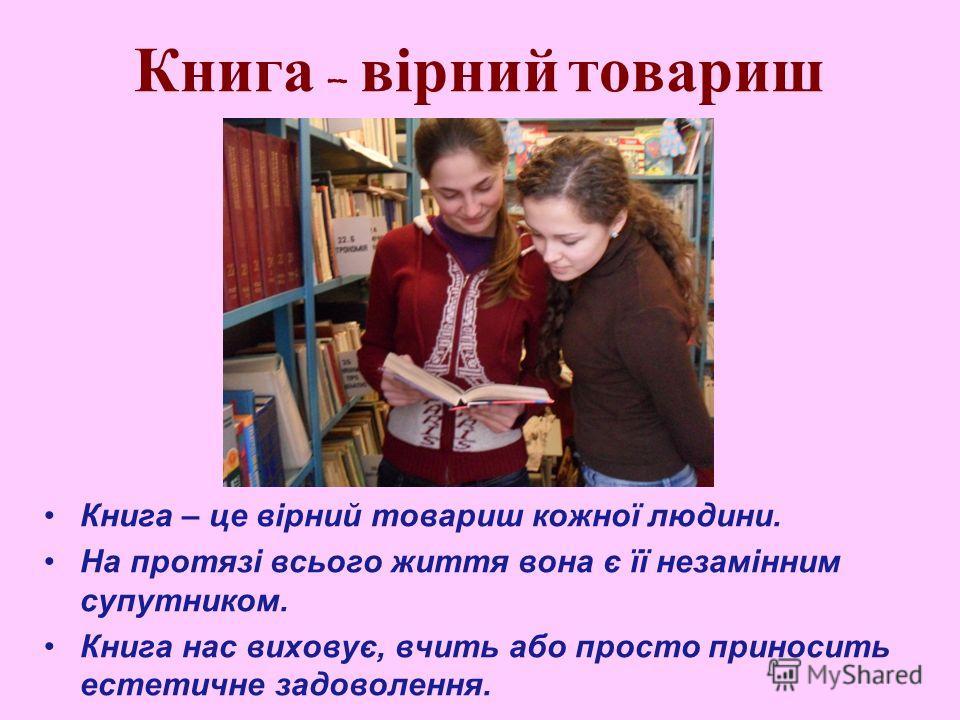 Книга – вірний товариш Книга – це вірний товариш кожної людини. На протязі всього життя вона є її незамінним супутником. Книга нас виховує, вчить або просто приносить естетичне задоволення.
