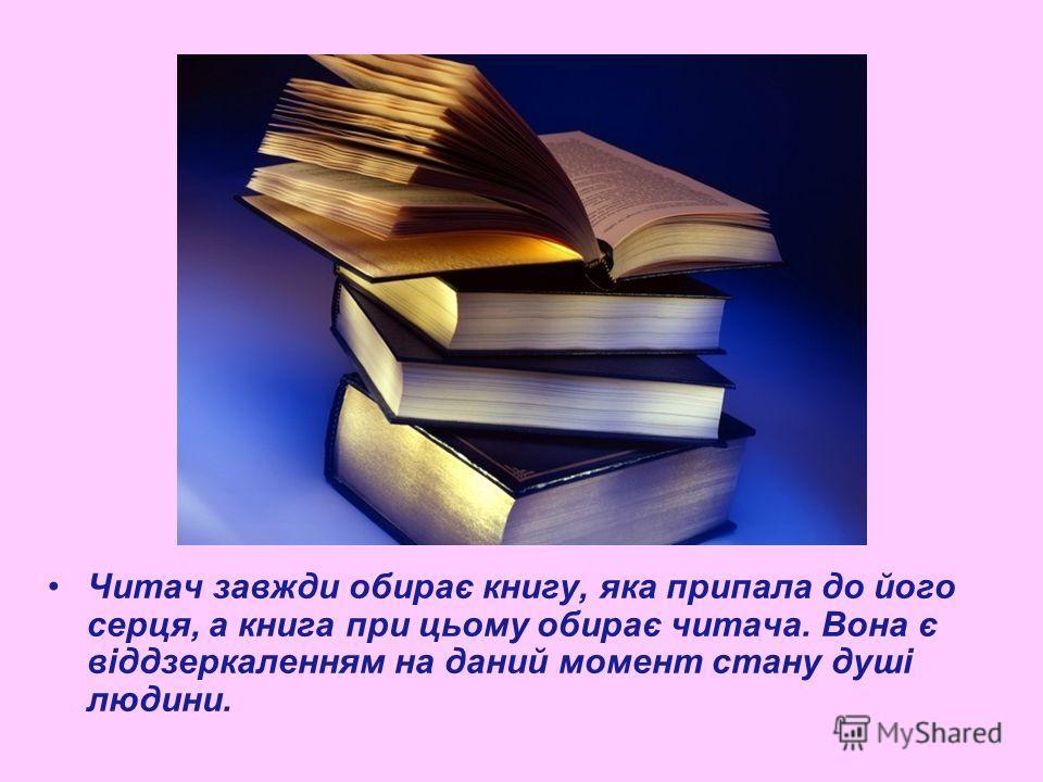 Читач завжди обирає книгу, яка припала до його серця, а книга при цьому обирає читача. Вона є віддзеркаленням на даний момент стану душі людини.