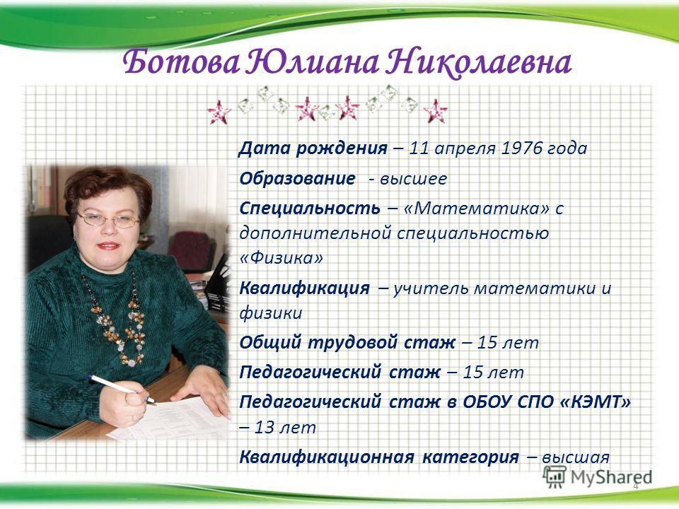 Ботова Юлиана Николаевна Дата рождения – 11 апреля 1976 года Образование - высшее Специальность – «Математика» с дополнительной специальностью «Физика» Квалификация – учитель математики и физики Общий трудовой стаж – 15 лет Педагогический стаж – 15 л
