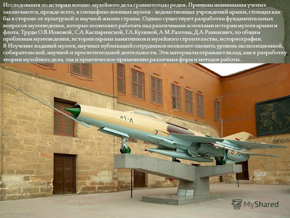 Исследования по истории военно-музейного дела сравнительно редки. Причины невнимания ученых заключаются, прежде всего, в специфике военных музеев - ведомственных учреждений армии, стоящих как бы в стороне от культурной и научной жизни страны. Однако