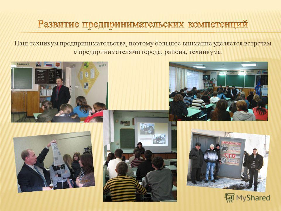 Наш техникум предпринимательства, поэтому большое внимание уделяется встречам с предпринимателями города, района, техникума.