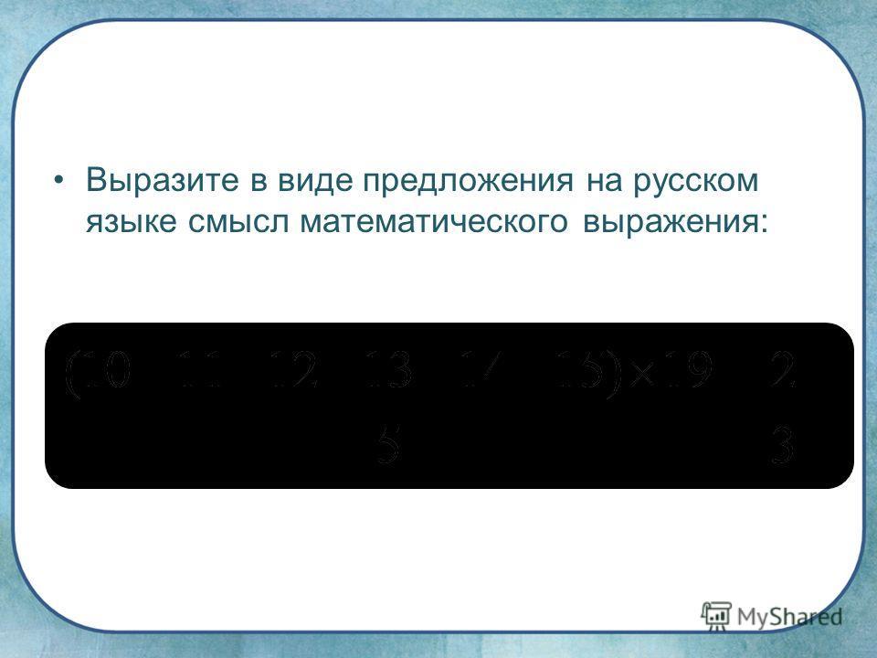 Выразите в виде предложения на русском языке смысл математического выражения: