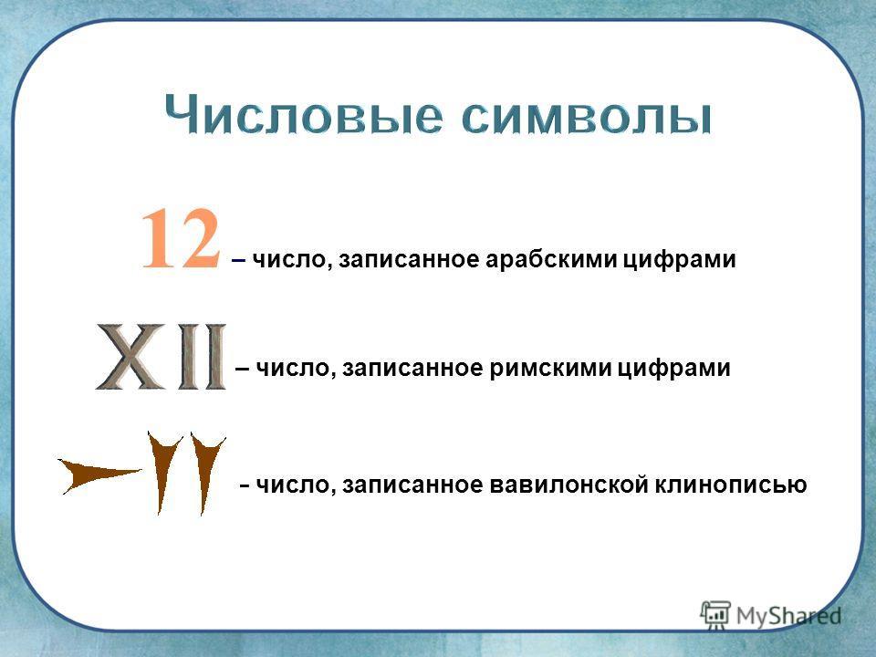 12 – число, записанное арабскими цифрами – число, записанное римскими цифрами – число, записанное вавилонской клинописью