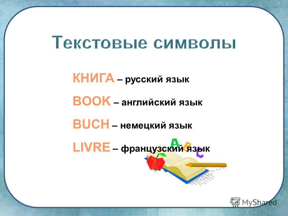 КНИГА – русский язык BOOK – английский язык BUCH – немецкий язык LIVRE – французский язык