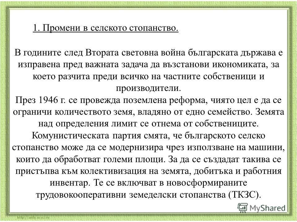 1. Промени в селското стопанство. В годините след Втората световна война българската държава е изправена пред важната задача да възстанови икономиката, за което разчита преди всичко на частните собственици и производители. През 1946 г. се провежда по