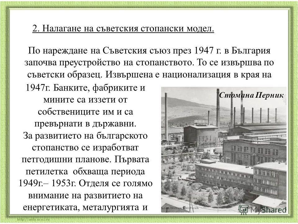2. Налагане на съветския стопански модел. Стомана Перник По нареждане на Съветския съюз през 1947 г. в България започва преустройство на стопанството. То се извършва по съветски образец. Извършена е национализация в края на 1947г. Банките, фабриките
