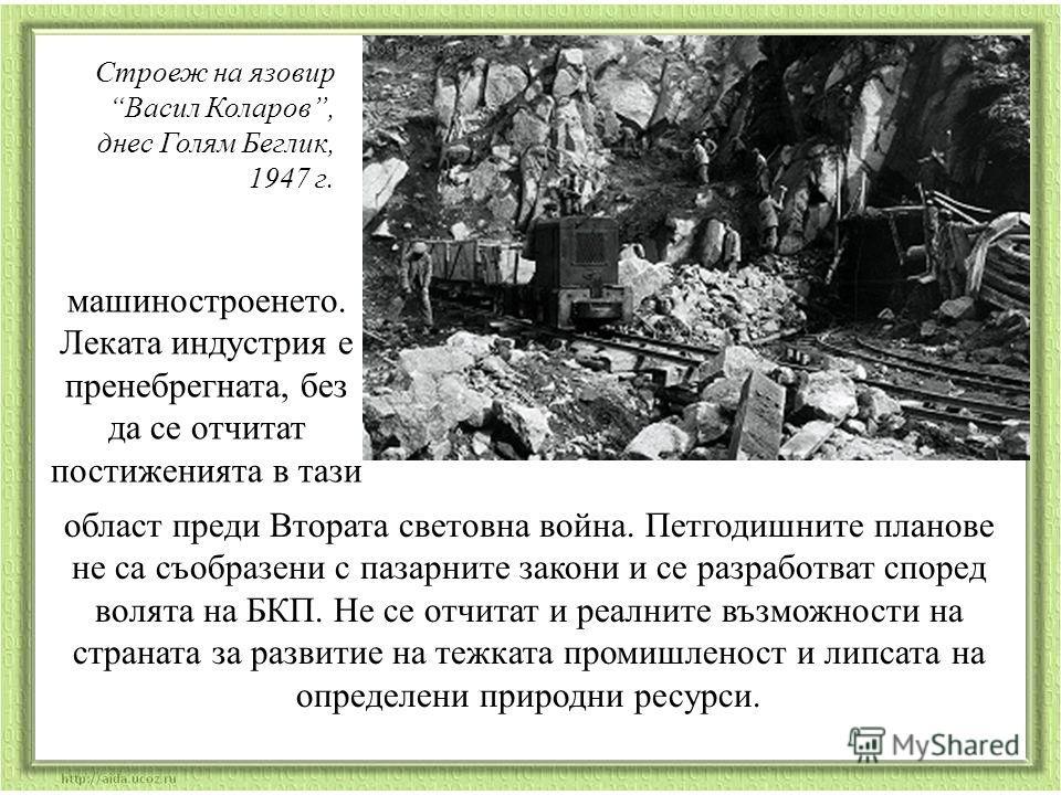 Строеж на язовир Васил Коларов, днес Голям Беглик, 1947 г. машиностроенето. Леката индустрия е пренебрегната, без да се отчитат постиженията в тази област преди Втората световна война. Петгодишните планове не са съобразени с пазарните закони и се раз