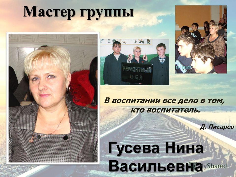 Мастер группы Гусева Нина Васильевна В воспитании все дело в том, кто воспитатель. Д. Писарев