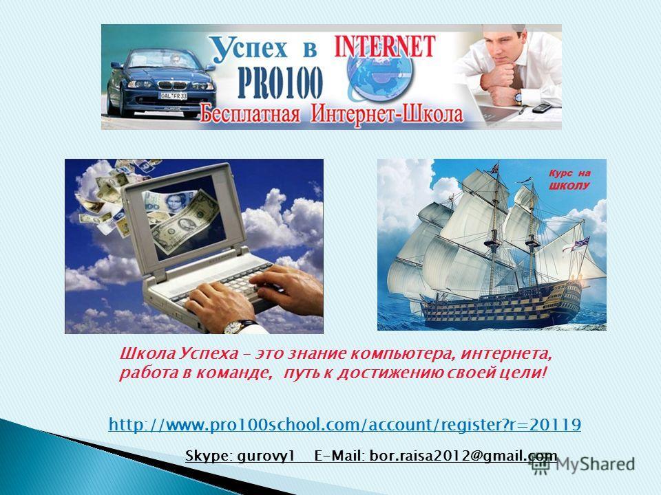 Школа Успеха – это знание компьютера, интернета, работа в команде, путь к достижению своей цели! Skype: gurovy1 E-Mail: bor.raisa2012@gmail.com http://www.pro100school.com/account/register?r=20119
