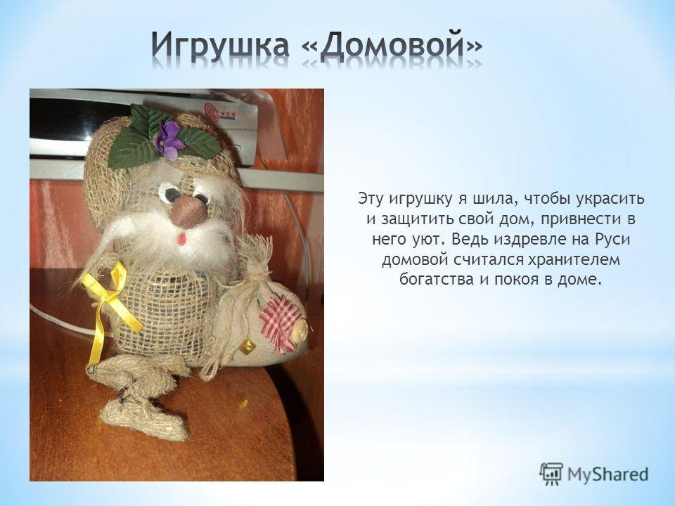 Эту игрушку я шила, чтобы украсить и защитить свой дом, привнести в него уют. Ведь издревле на Руси домовой считался хранителем богатства и покоя в доме.