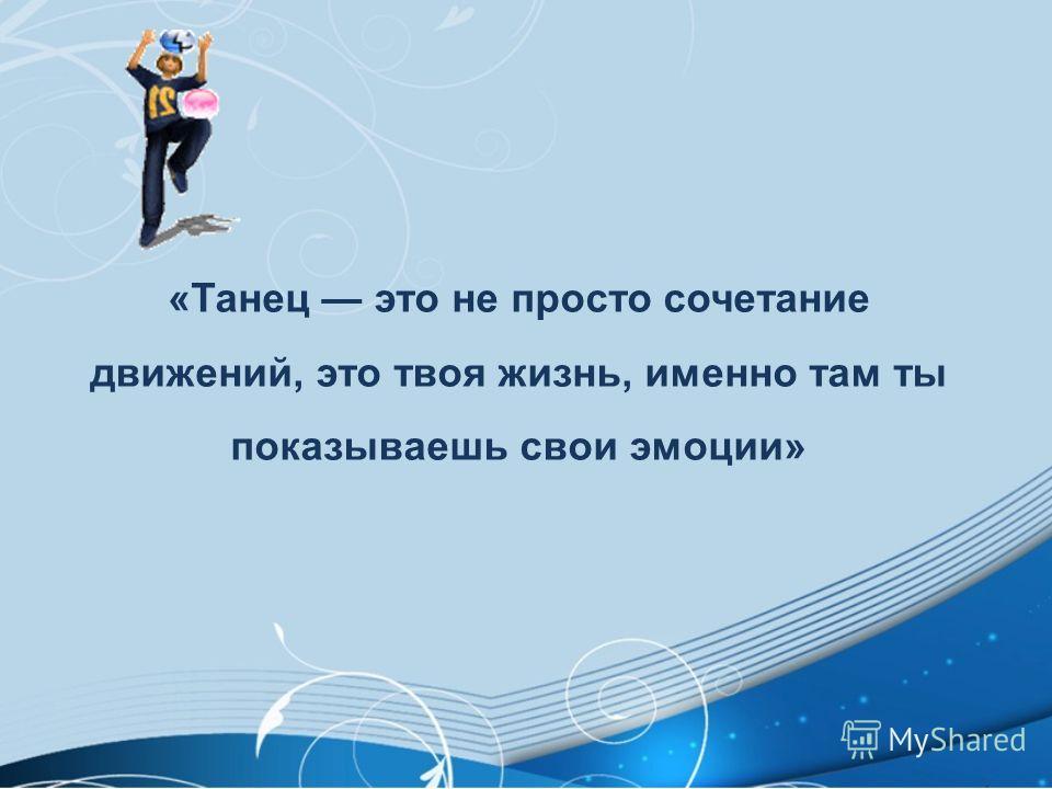 «Танец это не просто сочетание движений, это твоя жизнь, именно там ты показываешь свои эмоции»