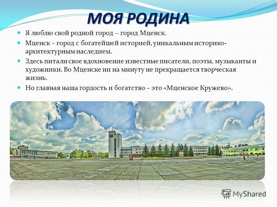 МОЯ РОДИНА Я люблю свой родной город – город Мценск. Мценск – город с богатейшей историей, уникальным историко- архитектурным наследием. Здесь питали свое вдохновение известные писатели, поэты, музыканты и художники. Во Мценске ни на минуту не прекра