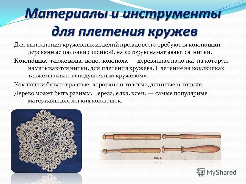 Материалы и инструменты для плетения кружев Для выполнения кружевных изделий прежде всего требуются коклюшки деревянные палочки с шейкой, на которую наматываются нитки. Коклю́шка, также кока, коко, коклюха деревянная палочка, на которую наматываются