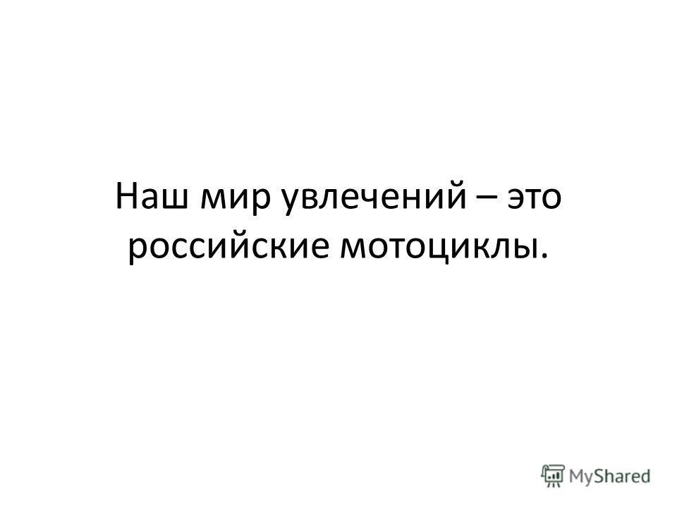 Наш мир увлечений – это российские мотоциклы.