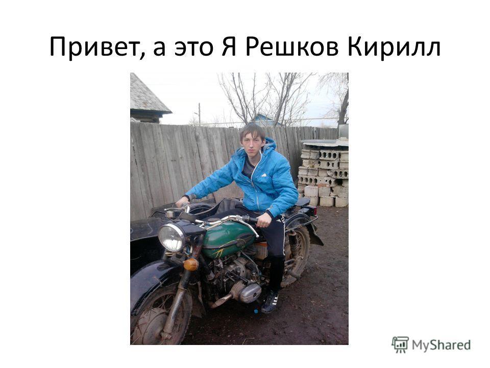 Привет, а это Я Решков Кирилл