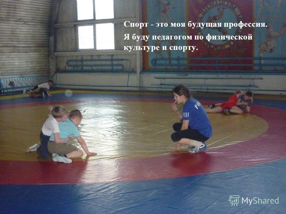 Спорт - это моя будущая профессия. Я буду педагогом по физической культуре и спорту.