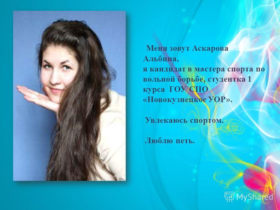 Меня зовут Аскарова Альбина, я кандидат в мастера спорта по вольной борьбе, студентка 1 курса ГОУ СПО «Новокузнецкое УОР». Увлекаюсь спортом. Люблю петь.