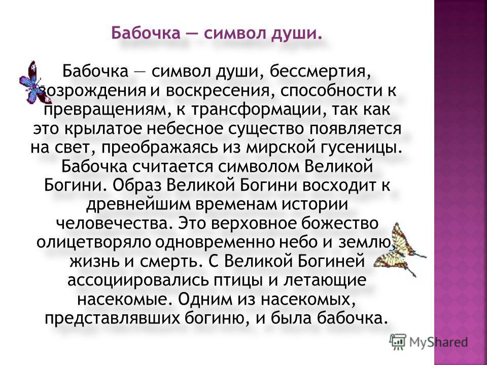 Бабочка символ души. Бабочка символ души, бессмертия, возрождения и воскресения, способности к превращениям, к трансформации, так как это крылатое небесное существо появляется на свет, преображаясь из мирской гусеницы. Бабочка считается символом Вели