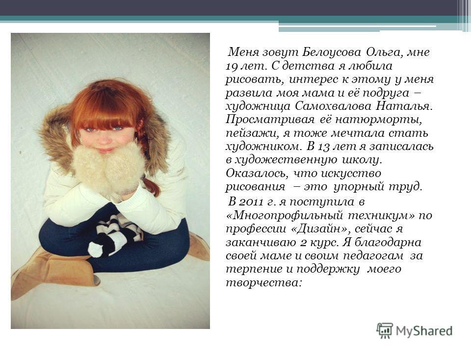 Меня зовут Белоусова Ольга, мне 19 лет. С детства я любила рисовать, интерес к этому у меня развила моя мама и её подруга – художница Самохвалова Наталья. Просматривая её натюрморты, пейзажи, я тоже мечтала стать художником. В 13 лет я записалась в х