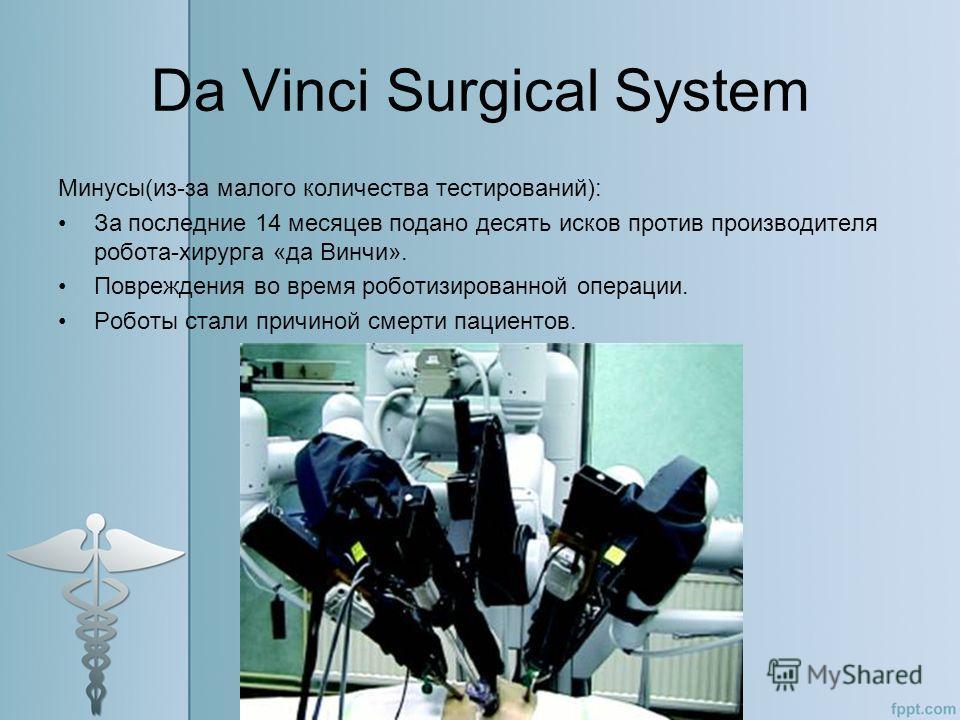 Da Vinci Surgical System Минусы(из-за малого количества тестирований): За последние 14 месяцев подано десять исков против производителя робота-хирурга «да Винчи». Повреждения во время роботизированной операции. Роботы стали причиной смерти пациентов.