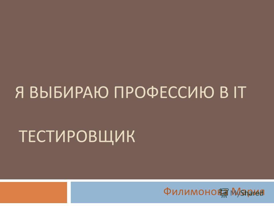Я ВЫБИРАЮ ПРОФЕССИЮ В IT ТЕСТИРОВЩИК Филимонова Мария