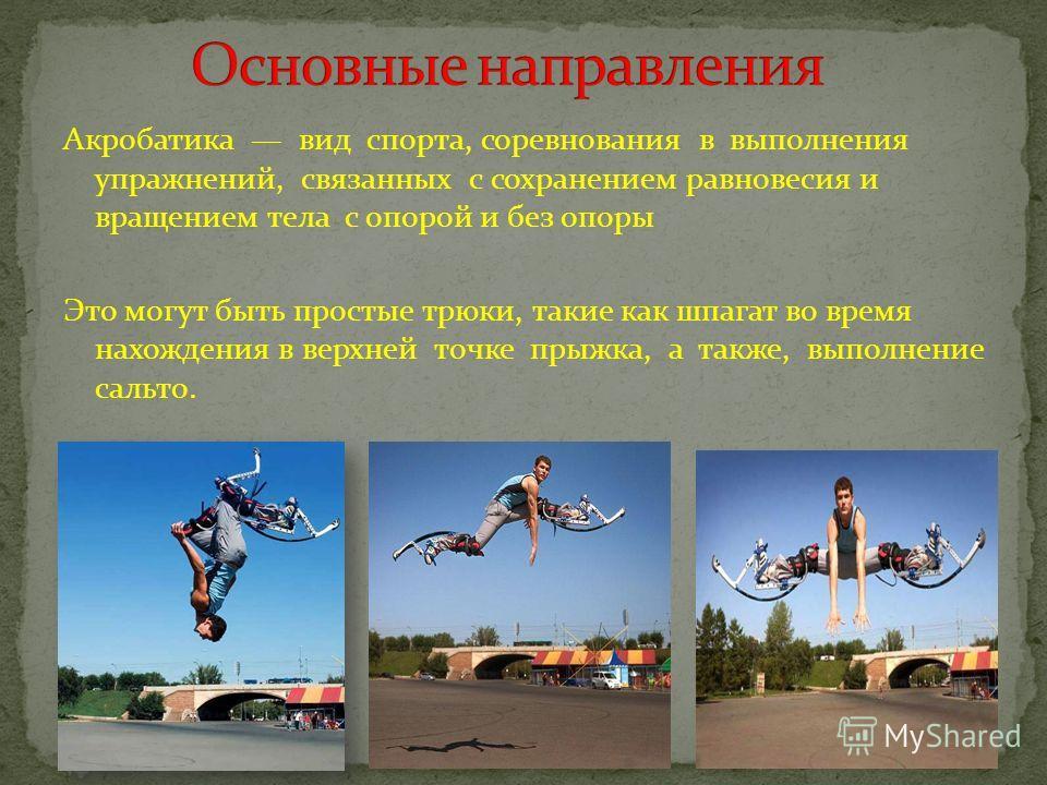Акробатика вид спорта, соревнования в выполнения упражнений, связанных с сохранением равновесия и вращением тела с опорой и без опоры Это могут быть простые трюки, такие как шпагат во время нахождения в верхней точке прыжка, а также, выполнение сальт