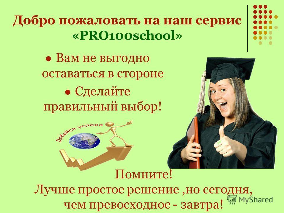 С сервисом «PRO100school» вы получаете возможность: Построить своё представительство в интернете, Заявить всему Миру о себе, Поднять свой бизнес на принципиально новый уровень.