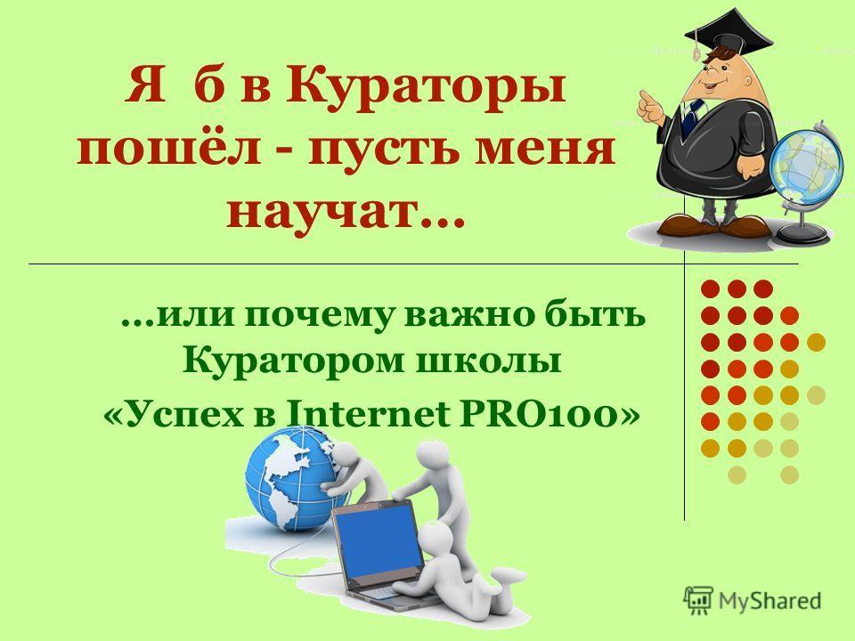 З д р а в с т в у й т е ! Я к у р а т о р ш к о л ы и в а ш л и ч н ы й н а с т а в н и к н а в с ё м п у т и в а ш е г о о б у ч е н и я http://uchobaibiznes.blogspot.com/