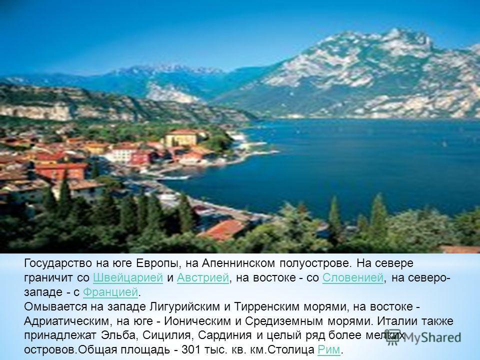 Государство на юге Европы, на Апеннинском полуострове. На севере граничит со Швейцарией и Австрией, на востоке - со Словенией, на северо- западе - с Францией.ШвейцариейАвстриейСловениейФранцией Омывается на западе Лигурийским и Тирренским морями, на