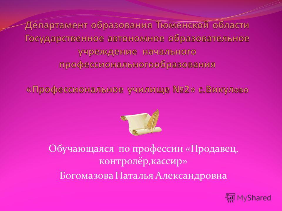 Обучающаяся по профессии «Продавец, контролёр,кассир» Богомазова Наталья Александровна