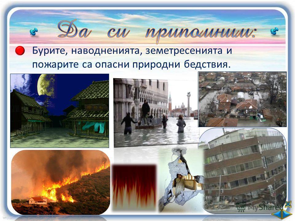 Бурите, наводненията, земетресенията и пожарите са опасни природни бедствия.