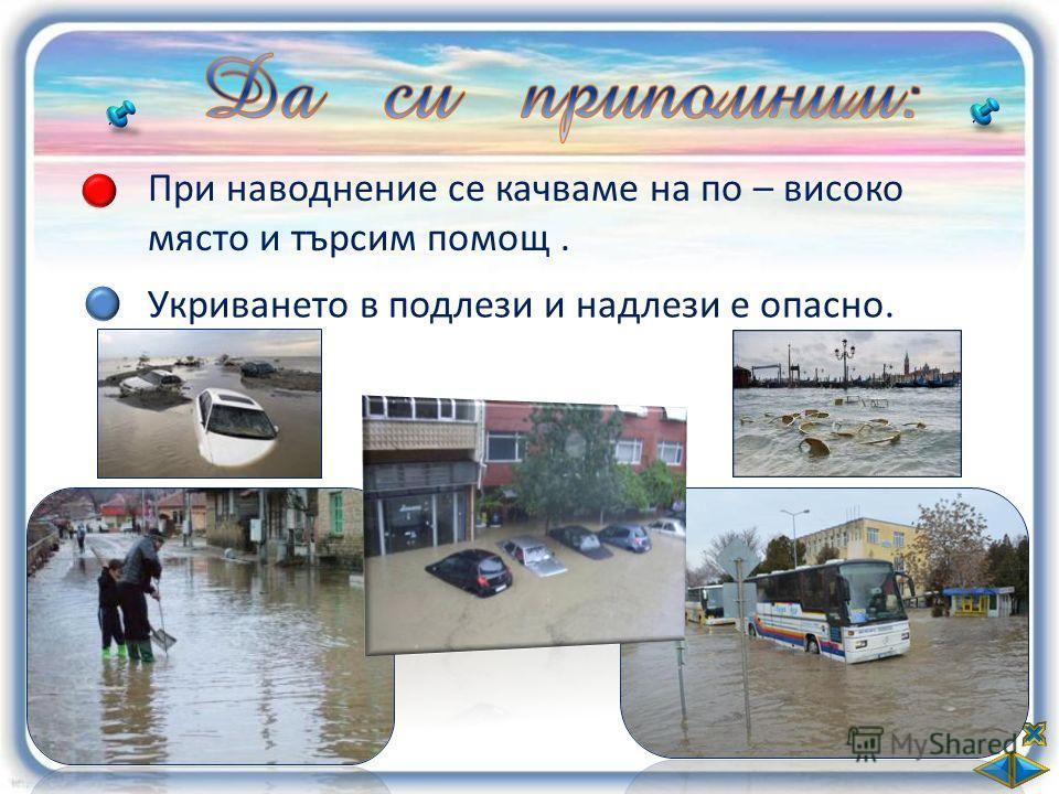 При наводнение се качваме на по – високо място и търсим помощ. Укриването в подлези и надлези е опасно.