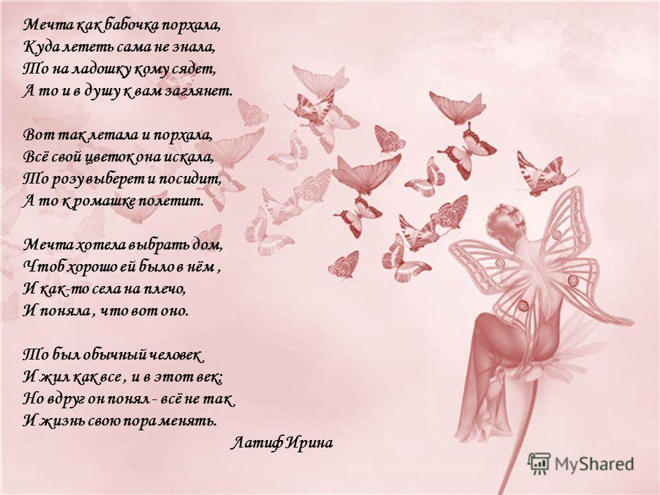 Мечта как бабочка порхала, Куда лететь сама не знала, То на ладошку кому сядет, А то и в душу к вам заглянет. Вот так летала и порхала, Всё свой цветок она искала, То розу выберет и посидит, А то к ромашке полетит. Мечта хотела выбрать дом, Чтоб хоро